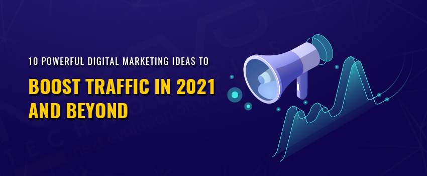 10 Powerful Digital Marketing Ideas to Boost Traffic in 2021 and Beyond